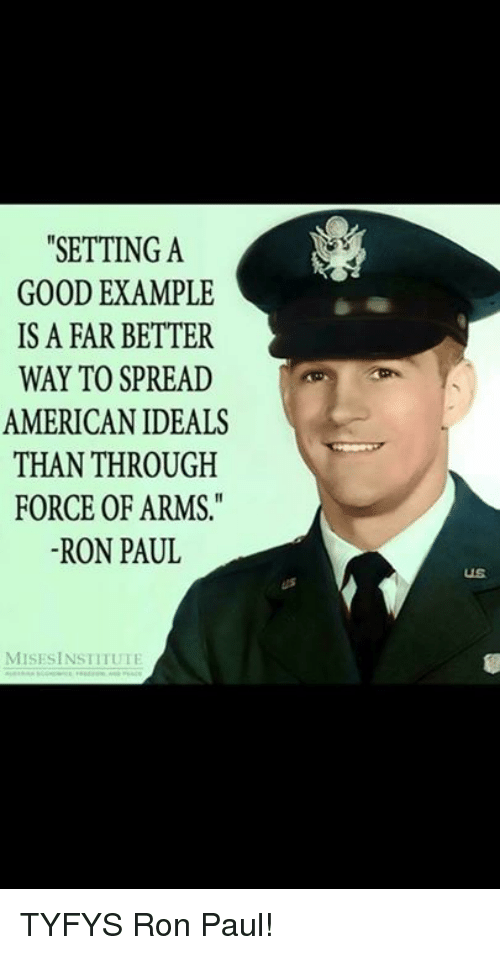 """Ron Paul: """"SETTING A  GOOD EXAMPLE  IS A FAR BETTER  WAY TO SPREAD  AMERICAN IDEALS  THAN THROUGH  FORCE OF ARMS  -RON PAUL  US  MISESİNSTITUTI TYFYS Ron Paul!"""