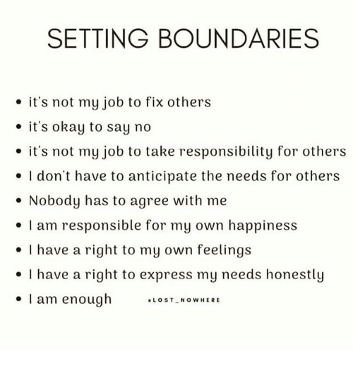 "No Its Not: SETTING BOUNDARIES  . it's not my job to fix others  e it's okay to say no  . it's not my job to take responsibility for others  e I don't have to anticipate the needs for others  . Nobody has to agree with me  I am responsible for my own happiness  I have a right to my own feelings  . I have a right to express my needs honestly  . I am enough ."", s '-""cowHERE"