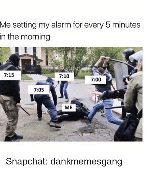 Memes, Snapchat, and Alarm: setting my alarm for every 5 minutes  in the morning  Me  7:15  7:10  7:00  7:05  ME Snapchat: dankmemesgang