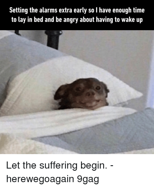 9gag, Memes, and Time: Setting the alarms extra early so l have enough time  to lay in bed and be angry about having to wake up Let the suffering begin.⠀ -⠀ herewegoagain 9gag