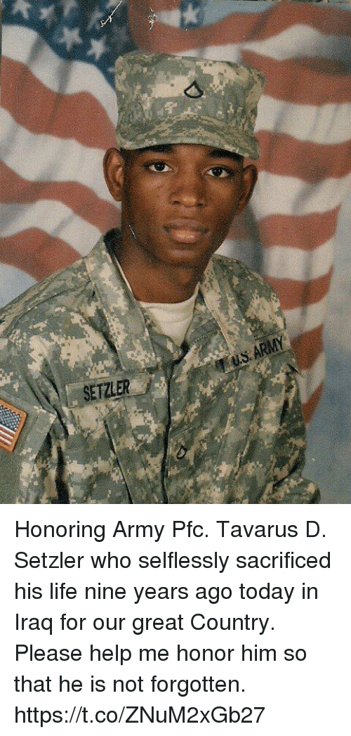 Life, Memes, and Army: SETZLER Honoring Army Pfc. Tavarus D. Setzler who selflessly sacrificed his life nine years ago today in Iraq for our great Country.  Please help me honor him so that he is not forgotten. https://t.co/ZNuM2xGb27