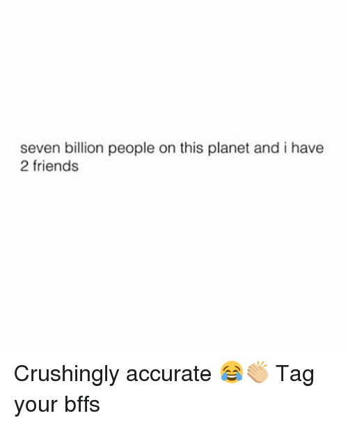 Friends, Girl, and Seven: seven billion people on this planet and i have  2 friends Crushingly accurate 😂👏🏼 Tag your bffs