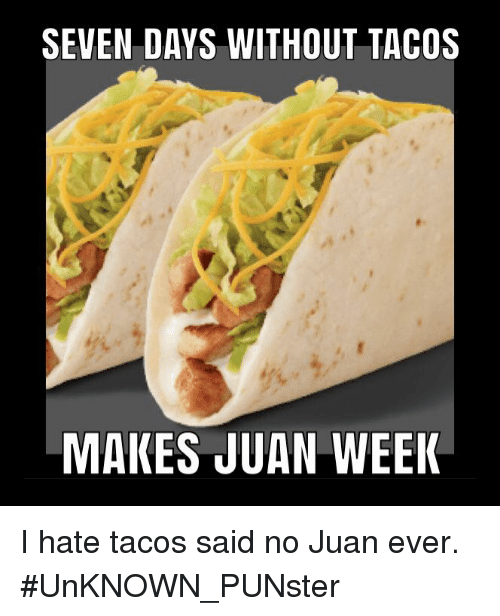 Said No Juan Ever: SEVEN DAYS WITHOUT TACOS  MAKES JUAN WEEI I hate tacos said no Juan ever. #UnKNOWN_PUNster