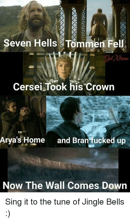 Jingle Bells: Seven Hells Tommen Fe  Cersei Took his crown  Arya's Home  and Bran fucked up  Now The Wall Comes Down Sing it to the tune of Jingle Bells :)