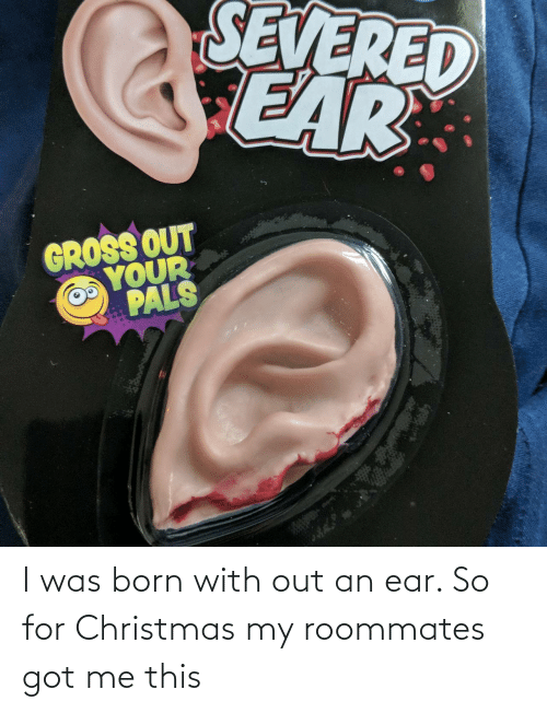 pals: SEVERED  CEAR  GROSS OUT  YOUR  PALS I was born with out an ear. So for Christmas my roommates got me this
