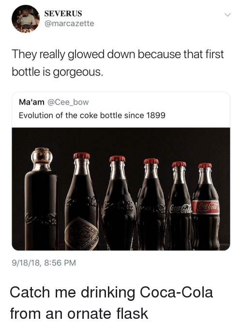 Coca-Cola, Drinking, and Evolution: SEVERUS  @marcazette  They really glowed down because that first  bottle is gorgeous.  Ma'am @Cee_bow  Evolution of the coke bottle since 1899  9/18/18, 8:56 PM Catch me drinking Coca-Cola from an ornate flask
