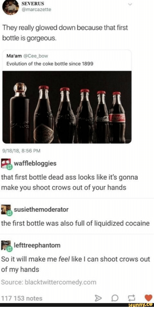 maam: SEVERUS  @marcazette  They really glowed down because that first  bottle is gorgeous.  Ma'am @Cee bow  Evolution of the coke bottle since 1899  CocaColaColaCola  9/18/18, 8:56 PM  wafflebloggies  that first bottle dead ass looks like it's gonna  make you shoot crows out of your hands  susiethemoderator  the first bottle was also full of liquidized cocaine  lefttreephantom  So it will make me feel like I can shoot crows out  of my hands  Source: blacktwittercomedy.com  117 153 notes  ifunny.co  A