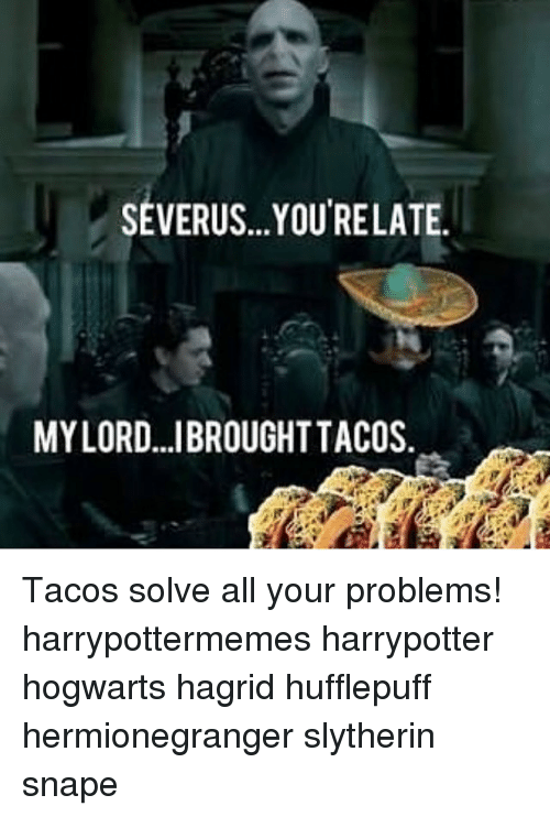 Your: SEVERUS...YOUTRELATE.  MYLORD...IBROUGHT TACOS Tacos solve all your problems! harrypottermemes harrypotter hogwarts hagrid hufflepuff hermionegranger slytherin snape