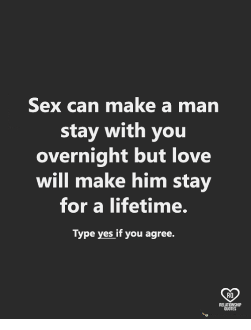 Love, Memes, and Sex: Sex can make a man  stay with you  overnight but love  will make him stay  for a lifetime.  Type yes if you agree.  RO  QUOTE
