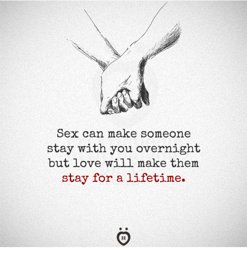 Love, Sex, and Lifetime: Sex can make someone  stay with you overnight  but love will make them  stay for a lifetime.