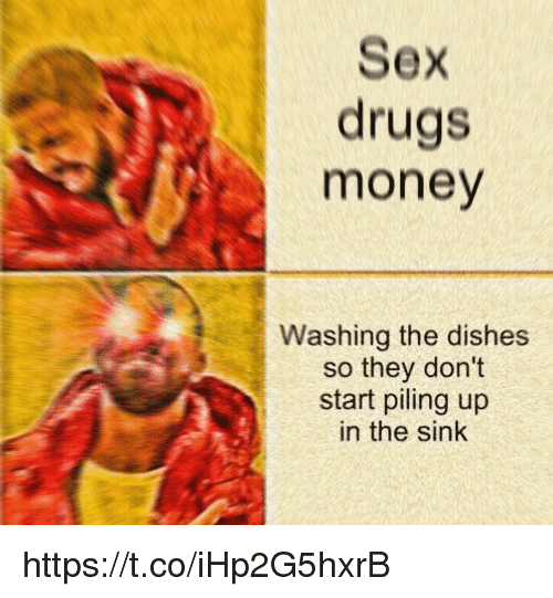 Drugs, Memes, and Money: Sex  drugs  money  Washing the dishes  so they don't  start piling up  in the sink https://t.co/iHp2G5hxrB