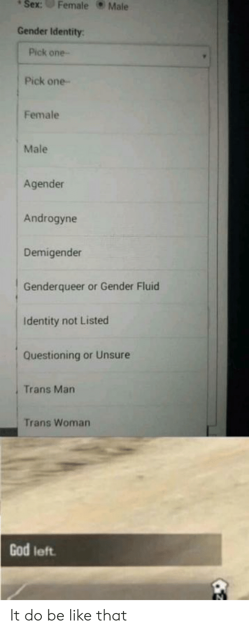 Gods Left: sex  : Female Male  Gender Identity:  Pick one  Pick one-  Female  Male  Agender  Androgyne  Demigender  Genderqueer or Gender Fluid  Identity not Listed  Questioning or Unsure  Trans Man  Trans Woman  God left It do be like that