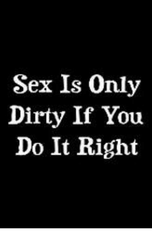 Memes, Sex, and Dirty: Sex Is Only  Dirty If You  Do It Right