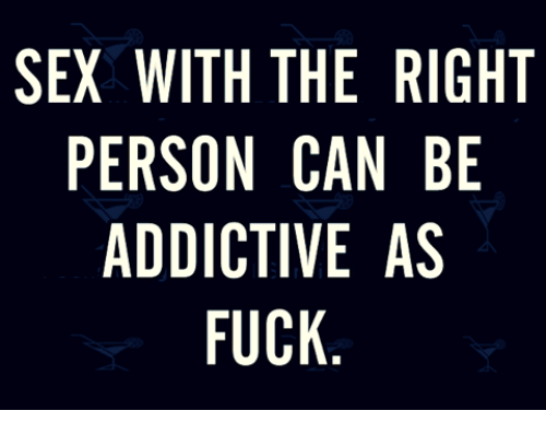 Relationships: SEX WITH THE RIGHT  PERSON CAN BE  ADDICTIVE AS  FUCK