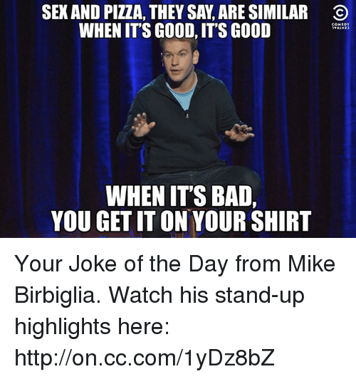 joke of the day: SEXAND PIZZA, THEY SA, ARE SIMILAR O  WHEN ITS GOOD, ITS GOOD  COMEDY  WHEN ITS BAD,  YOU GET IT ON YOUR SHIRT Your Joke of the Day from Mike Birbiglia. Watch his stand-up highlights here: http://on.cc.com/1yDz8bZ
