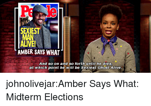 midterm: SEXIEST  ALIVE  AMBER SAYS WHAT  And so on and so forth until he dies  at which point he will be Sexiest Ghost Alive johnolivejar:Amber Says What: Midterm Elections