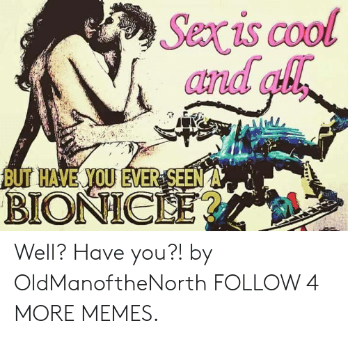 Sexis: Sexis cool  and ah  BUT HAVE YOU EVER SEEN A  BIONICLE? Well? Have you?! by OldManoftheNorth FOLLOW 4 MORE MEMES.
