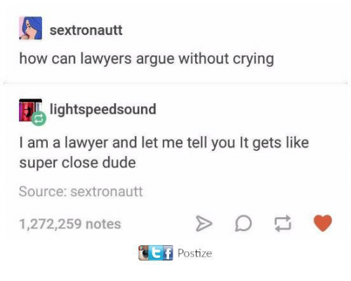 Lawyered: sextronautt  how can lawyers argue without crying  Eblightspeedsound  I am a lawyer and let me tell you It gets like  super close dude  Source: sextronautt  1,272,259 notes  Postize
