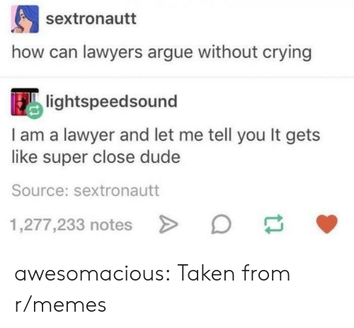 Lawyers: sextronautt  how can lawyers argue without crying  lightspeedsound  I am a lawyer and let me tell you It gets  like super close dude  Source: sextronautt  1,277,233 notes awesomacious:  Taken from r/memes
