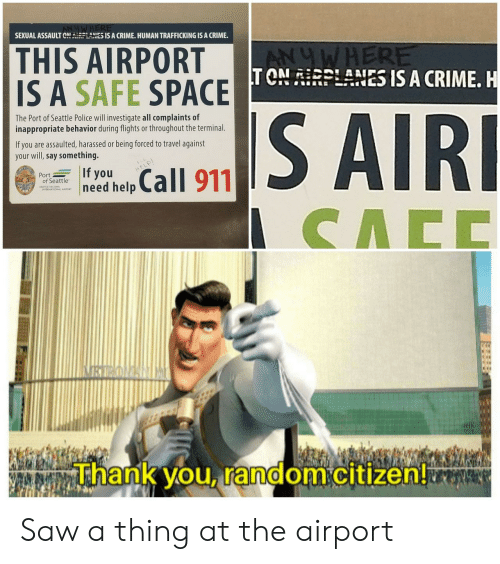 citizen: SEXUAL ASSAULT CNRLANES IS A CRIME. HUMAN TRAFFICKING IS A CRIME  THIS AIRPORT  IS A SAFE SPACE TONRPLANES IS A CRIME. H  ANUWHERE  S AIRI  The Port of Seattle Police will investigate all complaints of  inappropriate behavior during flights or throughout the terminal  If you are assaulted, harassed or being forced to travel against  your will,say something.  If you  need help  Call 911  HELP  Port  of Seattle  CACC  VRYROAN  Thank you, random citizen! Saw a thing at the airport