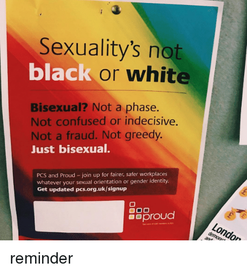 Sexualitys: Sexuality's not  black or white  Bisexual? Not a phase.  Not confused or indecisive  Not a fraud. Not greedy.  Just bisexual.  PCS and Proud - join up for fairer, safer workplaces  whatever your sexual orientation or gender identity.  Get updated pcs.org.uk/signup  8Sproud reminder