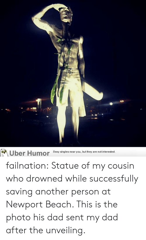 unveiling: Sexy singles near you, but they are not interested. failnation:  Statue of my cousin who drowned while successfully saving another person at Newport Beach. This is the photo his dad sent my dad after the unveiling.