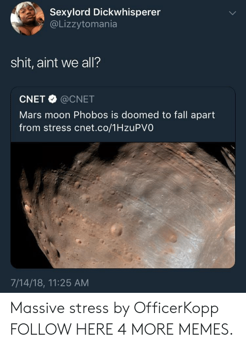 Cnet: Sexylord Dickwhisperer  @Lizzytomania  shit, aint we all?  CNET @CNET  Mars moon Phobos is doomed to fall apart  from stress cnet.co/1HzuPVO  7/14/18, 11:25 AM Massive stress by OfficerKopp FOLLOW HERE 4 MORE MEMES.