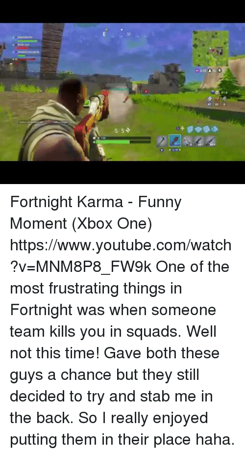 Funny Moment: SF  5 50  2 Fortnight Karma - Funny Moment (Xbox One) https://www.youtube.com/watch?v=MNM8P8_FW9k  One of the most frustrating things in Fortnight was when someone team kills you in squads. Well not this time! Gave both these guys a chance but they still decided to try and stab me in the back. So I really enjoyed putting them in their place haha.