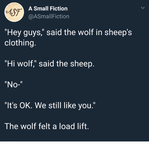 "sheeps: sf-  A Small Fiction  @ASmallFiction  ""Hey guys,"" said the wolf in sheep's  clothing.  ""Hi wolf,"" said the sheep.  ""No-""  ""It's OK. We still like you.""  The wolf felt a load lift."