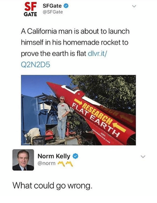 Norm Kelly: SF SFGateo  GATE @SFGate  A California man is about to launch  himself in his homemade rocket to  prove the earth is flat dlivr.it/  Q2N2D5  Norm Kelly  @norm  What could go wrong.