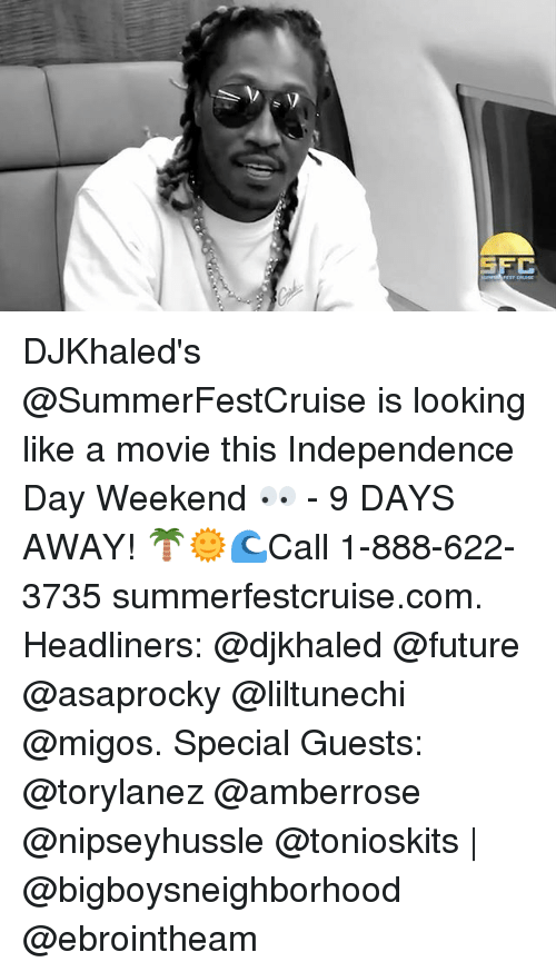 Future, Independence Day, and Memes: SFC DJKhaled's @SummerFestCruise is looking like a movie this Independence Day Weekend 👀 - 9 DAYS AWAY! 🌴🌞🌊Call 1-888-622-3735 summerfestcruise.com. Headliners: @djkhaled @future @asaprocky @liltunechi @migos. Special Guests: @torylanez @amberrose @nipseyhussle @tonioskits | @bigboysneighborhood @ebrointheam