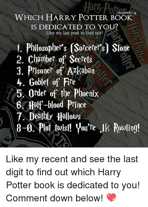 Harry Potter, Memes, and Prince: sfsradcliffe lig  WHICH HARRY POTTER BOOK  IS DEDICATED TO YOU?  Like my last post to find out!  1. Philosophers (Sorcerers Stone  2. Chamber of Secrets  3. Prisoner of Azkaban  4. Goblet of Fire  5. Order of the Phoenix  6. Half-blood Prince  Deathly Hallows  8-0. lot twist! you're Jk Rowling! Like my recent and see the last digit to find out which Harry Potter book is dedicated to you! Comment down below! 💖
