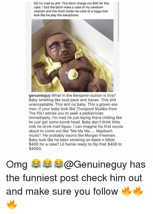 "Unaccept: SG I'm mad as shit. This bitch charge me 400 for this  cake. told the bitch make a cake of my newborn  nephew and this bitch made me cake of a nigga that  look like he play the saxophone.  genuineguy What in the Benjamin button is this?  Baby smelling like loud pack and Xanax. This shit  unacceptable. This aint no baby. This a grown ass  man. If your baby look like Thurgood Stubbs from  The Pjs I advise you to seek a pediatrician  immediately. I'm mad he just laying there chilling like  he just got some bomb head. Baby don't drink tittie  milk he drink malt liquor. l can imagine his first words  about to come out like ""Ma Ma Ma  Maybach  music"". He probably sound like Morgan Freeman.  Baby look like he been smoking on black n Milds.  $400 for a cake? Lil homie ready to flip that $400 to  $4000. Omg 😂😂😂@Genuineguy has the funniest post check him out and make sure you follow 🔥🔥🔥"