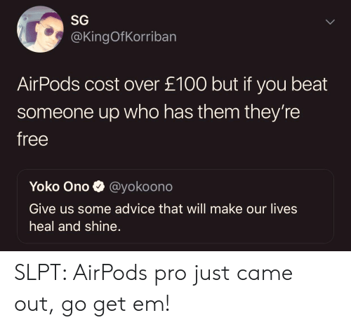 Yoko Ono: SG  @KingOfKorriban  AirPods cost over £100 but if you beat  someone up who has them they're  free  Yoko Ono  @yokoono  Give us some advice that will make our lives  heal and shine. SLPT: AirPods pro just came out, go get em!