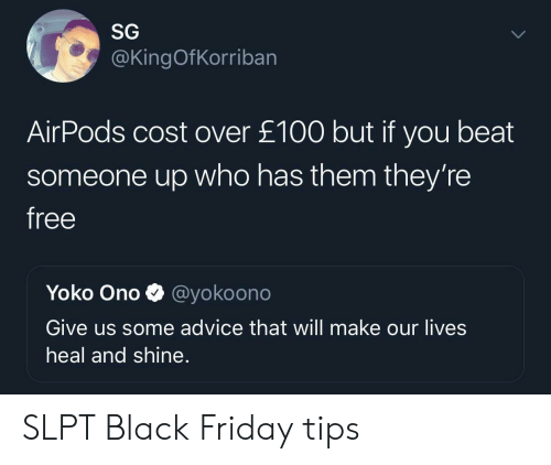 Yoko Ono: SG  @KingOfKorriban  AirPods cost over £100 but if you beat  someone up who has them they're  free  Yoko Ono  @yokoono  Give us some advice that will make our lives  heal and shine. SLPT Black Friday tips