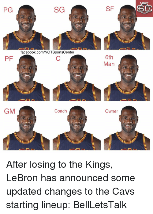 Cavs, Sports, and Lebron: SG  PG  facebook.com/NOTSportsCenter  PF  GM  Coach  SF  6th  Man  Owner After losing to the Kings, LeBron has announced some updated changes to the Cavs starting lineup: BellLetsTalk