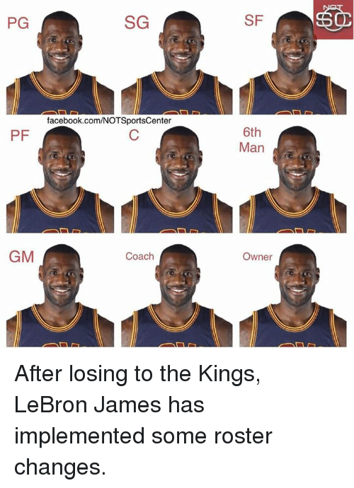 LeBron James, Nba, and Lebron: SG  PG  facebook.com/NOTSportsCenter  PF  GM  Coach  SF  6th  Man  Owner  50 After losing to the Kings, LeBron James has implemented some roster changes.