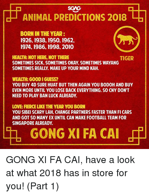 Cars, Football, and Love: SGAG  ANIMAL PREDICTIONS 2018  BORN IN THE YEAR:  1926, 1938, 1950, 1962,  1974, 1986, 1998, 2010  HEALTH: NOT HERE, NOT THERE  SOMETIMES SICK, SOMETIMES OKAY, SOMETIMES WAYANG  SOMETIMES REALLY. MAKE UP YOUR MIND KAH.  TIGER  WEALTH: GOOD I GUESS?  YOU BUY 4D SURE HUAT BUT THEN AGAIN YOU BODOH AND BUY  EVEN MORE UNTIL YOU LOSE BACK EVERYTHING. SO CNY DON'T  NEED TO PLAY BAN LUCK ALREADY.  LOVE: FIERCE LIKE THE YEAR YOU BORN  YOU SIBEI SCARY LAH, CHANGE PARTNERS FASTER THAN I CARS  AND GOT SO MANY EX UNTIL CAN MAKE FOOTBALL TEAM FOR  SINGAPORE ALREADY  GONG XI FA CAI GONG XI FA CAI, have a look at what 2018 has in store for you! (Part 1)
