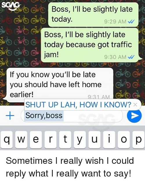 traffic jam: SGAG  Boss, l'll be slightly late  today.  9:29 AM  Boss, I'll be slightly late  today because got traffic  jam!  9:30 AM  If you know you'll be late  you should have left home  earlier!  9:31 AMC  SHUT UP LAH, HOW I KNOW?  Sorry,boss  +  q w e r ty ui o Sometimes I really wish I could reply what I really want to say!