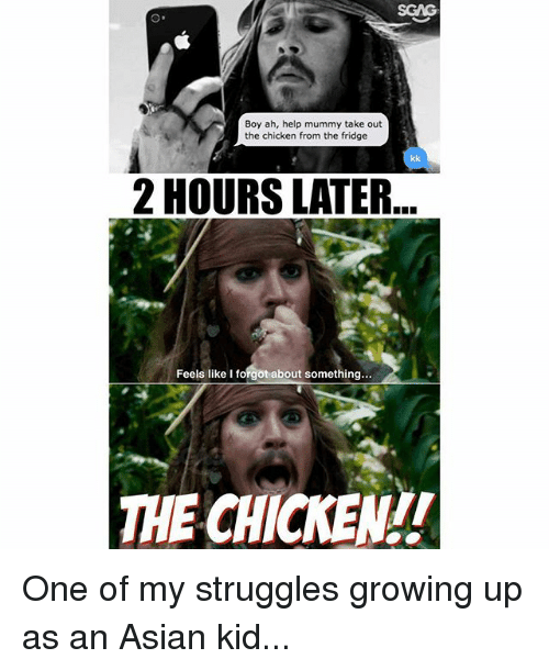 Asian, Growing Up, and Memes: SGAG  Boy ah, help mummy take out  the chicken from the fridge  2 HOURS LATER  Feels like I forgot about something  THE CHICKEN!! One of my struggles growing up as an Asian kid...