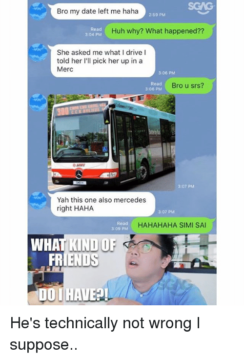 Drived: SGAG  Bro my date left me haha  2:59 PM  Read  3:04 PM  Huh why? What happened??  She asked me what I drive l  told her I'll pick her up in a  Merc  3:06 PM  Read  3:06 PM  Bro u srs?  3:07 PM  Yah this one also mercedes  right HAHA  3:07 PM  Read  3:09 PM  HAHAHAHA SIMI SA  WHAT KIND OF  FRIENDS  OI HAVE He's technically not wrong I suppose..
