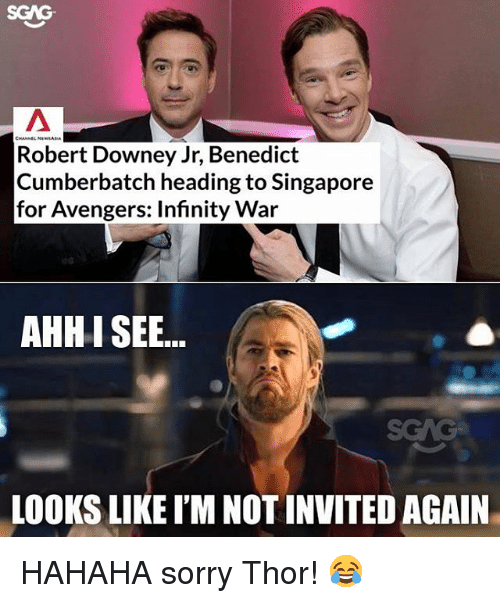 Memes, Robert Downey Jr., and Sorry: SGAG  CHANNEL N  Robert Downey Jr, Benedict  Cumberbatch heading to Singapore  for Avengers: Infinity War  AHHI SEE..  LOOKS LIKE I'M NOT INVITED AGAIN HAHAHA sorry Thor! 😂