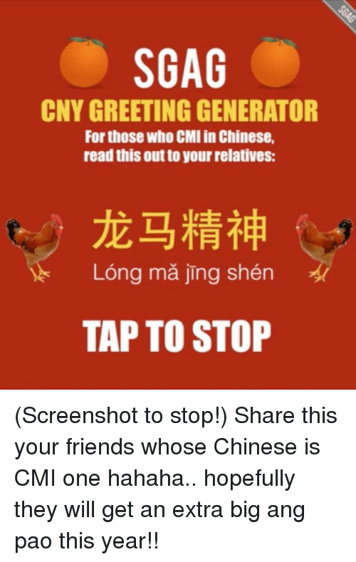 Memes, Big Ang, and 🤖: SGAG  CNY GREETING GENERATOR  For those Who CMI in Chinese,  read this out to yourrelatives:  Long jing shen  TAPTO STOP (Screenshot to stop!) Share this your friends whose Chinese is CMI one hahaha.. hopefully they will get an extra big ang pao this year!!