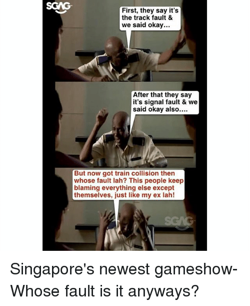 Memes, Okay, and Train: SGAG  First, they say it's  the track fault &  we said okay...  After that they say  it's signal fault & we  said okay also....  But now got train collision then  whose fault lah? This people keep  blaming everything else except  themselves, just like my ex lah! Singapore's newest gameshow- Whose fault is it anyways?