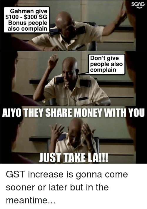 Anaconda, Memes, and Money: SGAG  Gahmen give  $100 - $300 SG  Bonus people  also complain  Don't give  people also  complain  AIYO THEY SHARE MONEY WITH YOU  JUST TAKE LA!!! GST increase is gonna come sooner or later but in the meantime...