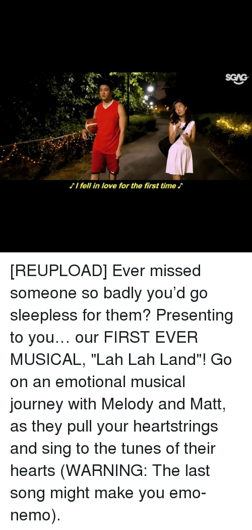 """Emo, Journey, and Love: SGAG  I fell in love for the first time [REUPLOAD] Ever missed someone so badly you'd go sleepless for them? Presenting to you… our FIRST EVER MUSICAL, """"Lah Lah Land""""! Go on an emotional musical journey with Melody and Matt, as they pull your heartstrings and sing to the tunes of their hearts (WARNING: The last song might make you emo-nemo)."""