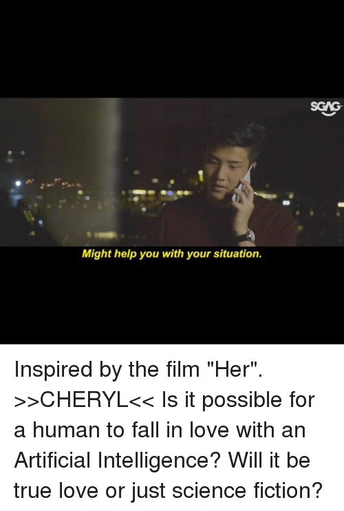 """Fall, Love, and Memes: SGAG  Might help you with your situation. Inspired by the film """"Her"""". >>CHERYL<< Is it possible for a human to fall in love with an Artificial Intelligence? Will it be true love or just science fiction?"""