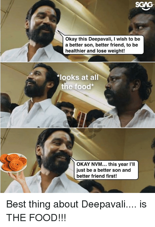 Food, Memes, and Best: SGAG  Okay this Deepavali, I wish to be  a better son, better friend, to be  healthier and lose weight!  *looks at all  3 the food  TH  OKAY NVM... this year l'll  just be a better son and  better friend first! Best thing about Deepavali.... is THE FOOD!!!