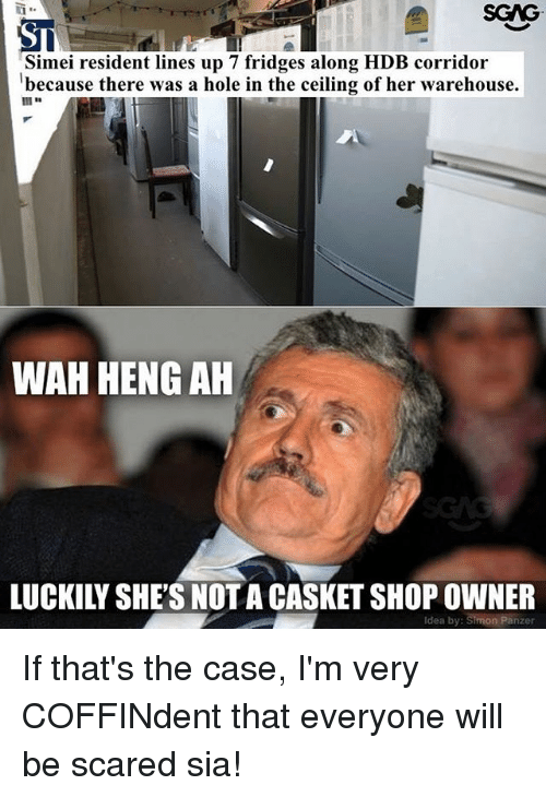 Memes, 🤖, and Sia: SGAG  ST  Simei resident lines up 7 fridges along HDB corridor  because there was a hole in the ceiling of her warehouse.  WAH HENG AH  LUCKILY SHE'S NOTA CASKET SHOP OWNER  Idea by: Simon Panzer If that's the case, I'm very COFFINdent that everyone will be scared sia!