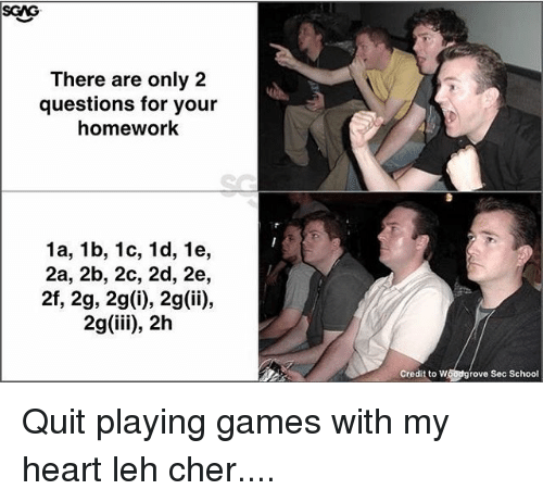 Cher, Memes, and School: SGAG  There are only 2  questions for your  homework  1a, 1b, 1c, 1d, 1e,  2a, 2b, 2c, 2d, 2e,  2f, 2g, 2g(i), 2g(ii),  2g (iii), 2h  Cre ditto w  grove Sec School Quit playing games with my heart leh cher....
